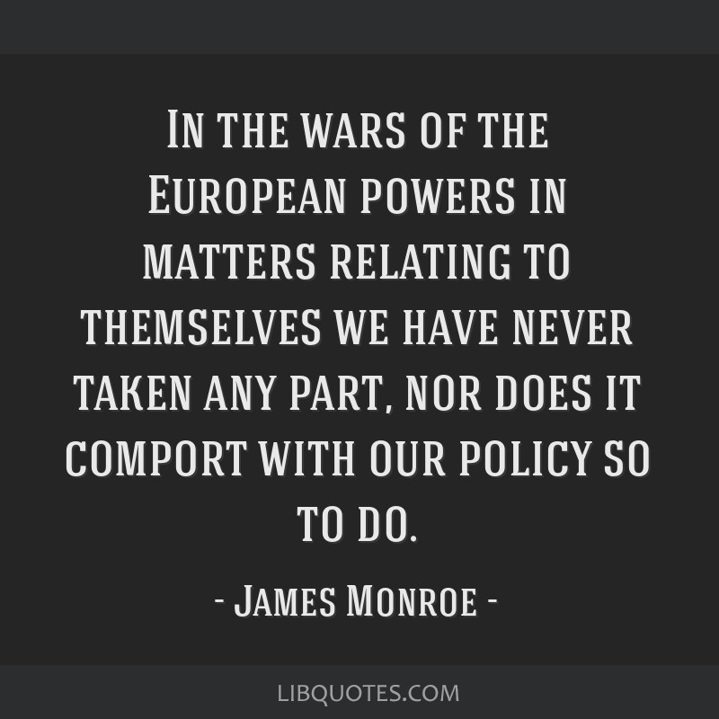 In the wars of the European powers in matters relating to themselves we have never taken any part, nor does it comport with our policy so to do.