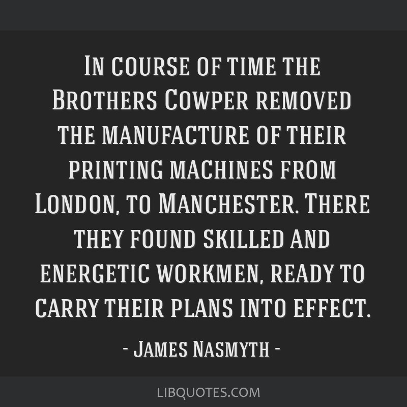 In course of time the Brothers Cowper removed the manufacture of their printing machines from London, to Manchester. There they found skilled and...