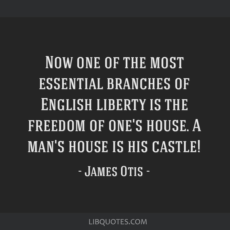 Now one of the most essential branches of English liberty is the freedom of one's house. A man's house is his castle!