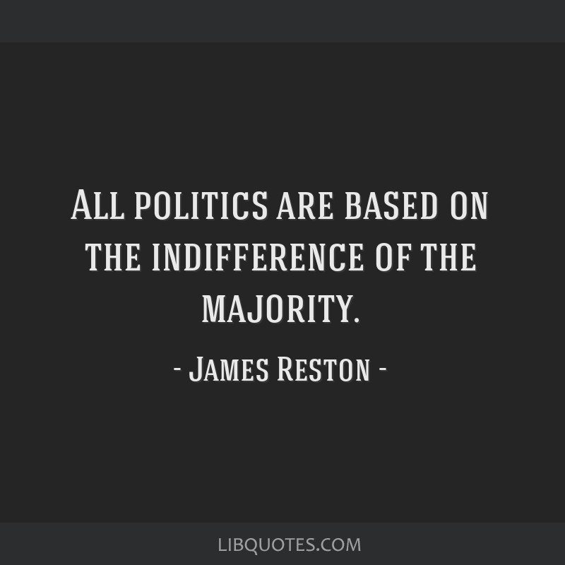 All politics are based on the indifference of the majority.
