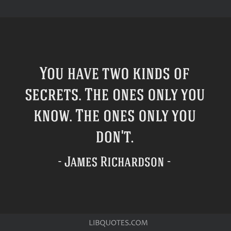 You have two kinds of secrets. The ones only you know. The ones only you don't.
