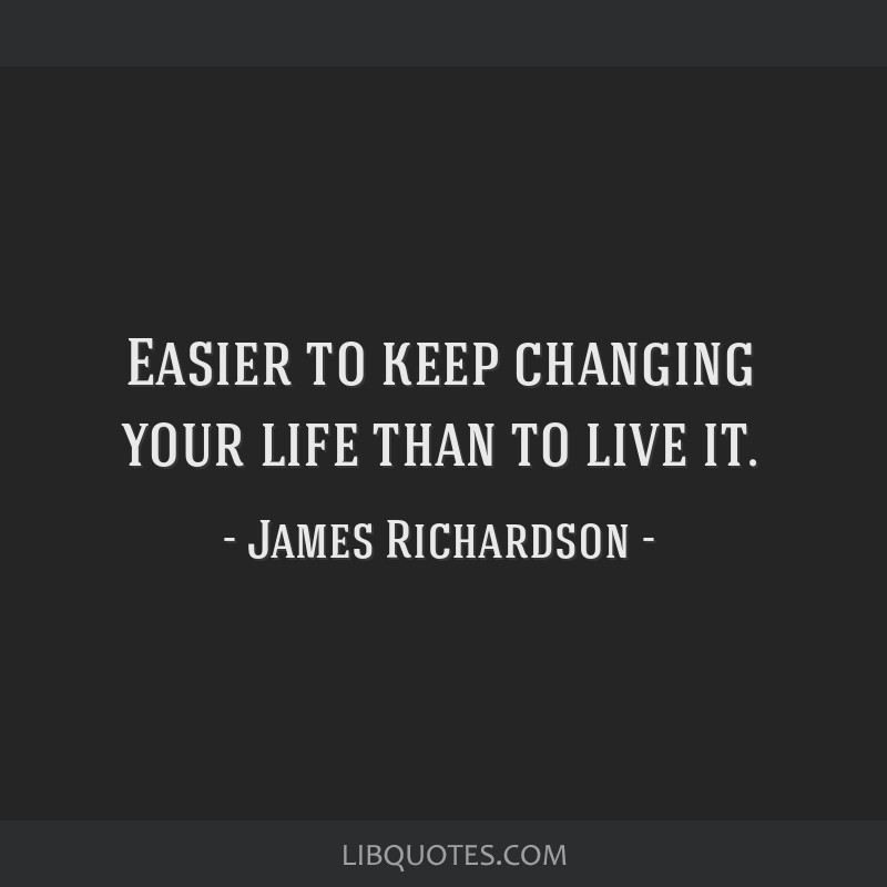 Easier to keep changing your life than to live it.