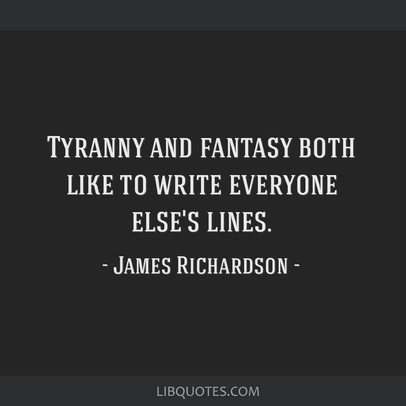 Tyranny and fantasy both like to write everyone else's lines.