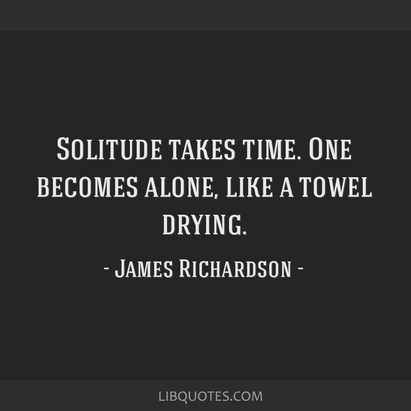 Solitude takes time. One becomes alone, like a towel drying.
