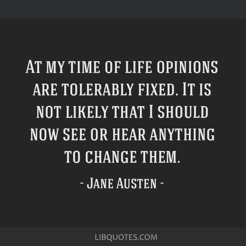 At my time of life opinions are tolerably fixed. It is not likely that I should now see or hear anything to change them.