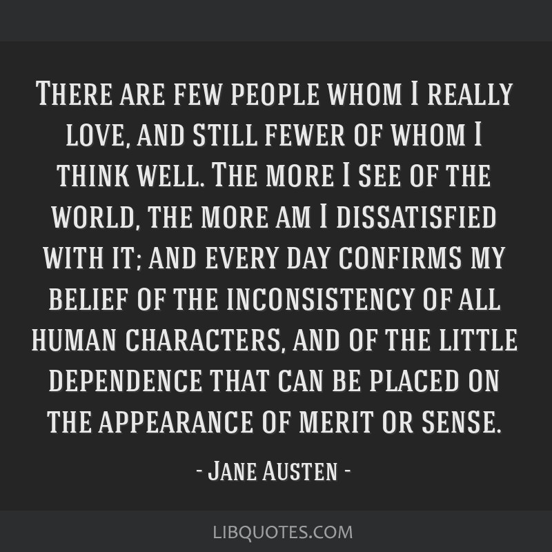 There are few people whom I really love, and still fewer of whom I think well. The more I see of the world, the more am I dissatisfied with it; and...