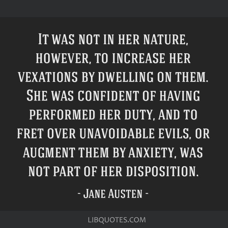 It was not in her nature, however, to increase her vexations by dwelling on them. She was confident of having performed her duty, and to fret over...