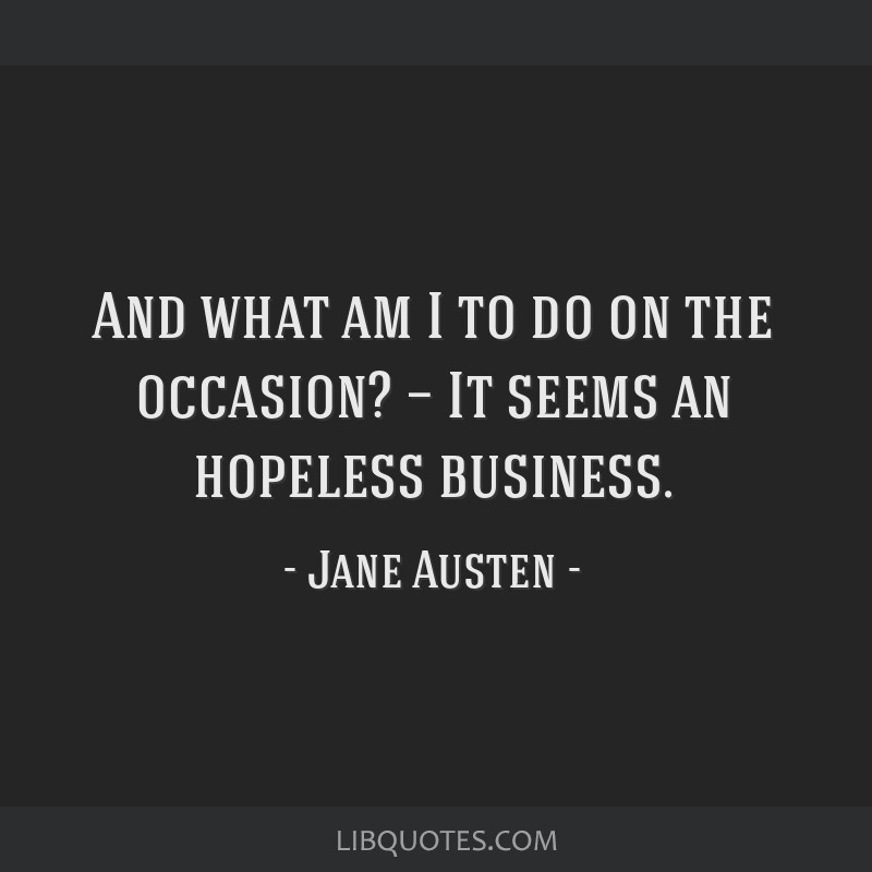 And what am I to do on the occasion? — It seems an hopeless business.
