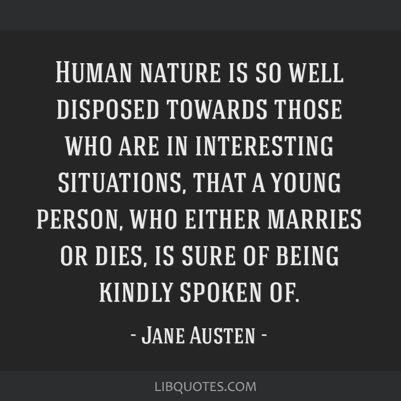 Human nature is so well disposed towards those who are in interesting situations, that a young person, who either marries or dies, is sure of being...