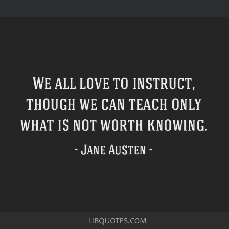 We all love to instruct, though we can teach only what is not worth knowing.