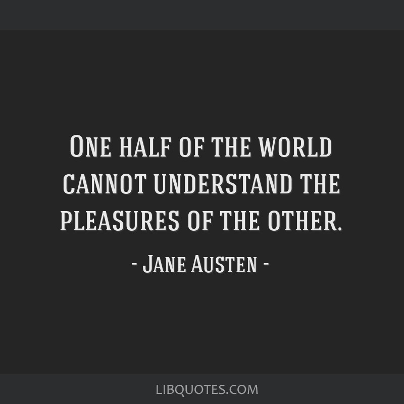 One half of the world cannot understand the pleasures of the other.