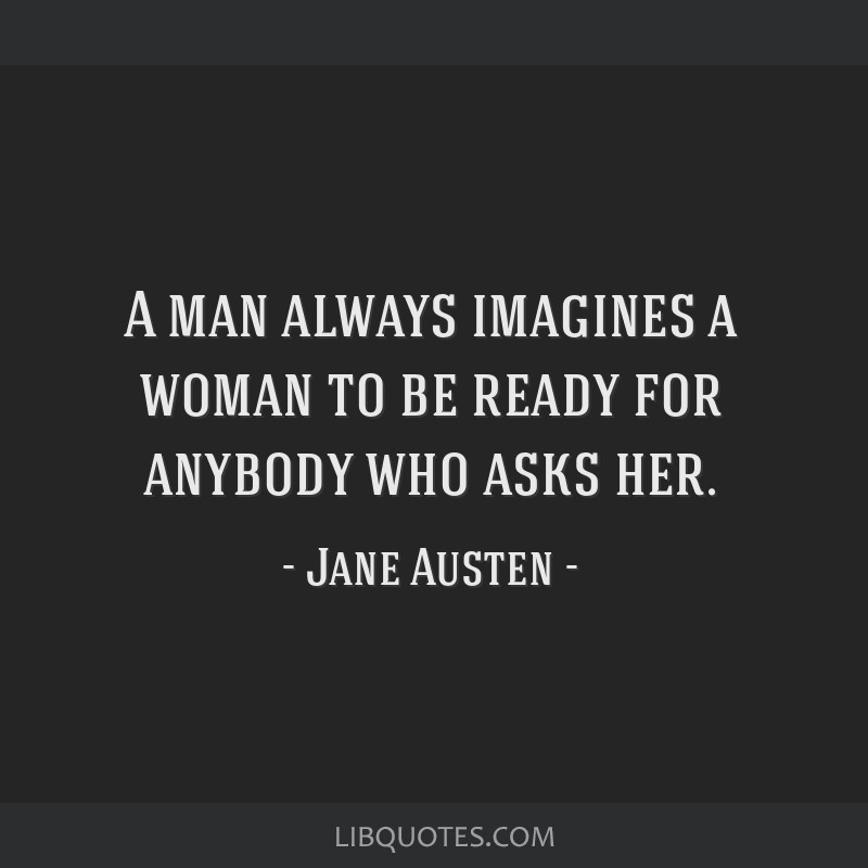 A man always imagines a woman to be ready for anybody who asks her.
