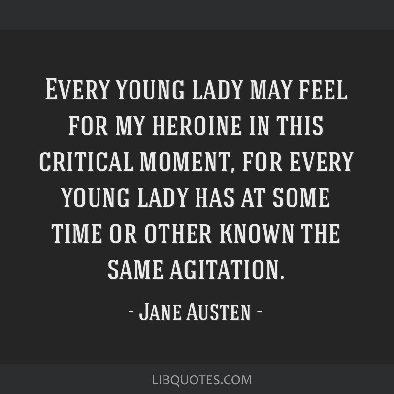 Every young lady may feel for my heroine in this critical moment, for every young lady has at some time or other known the same agitation.