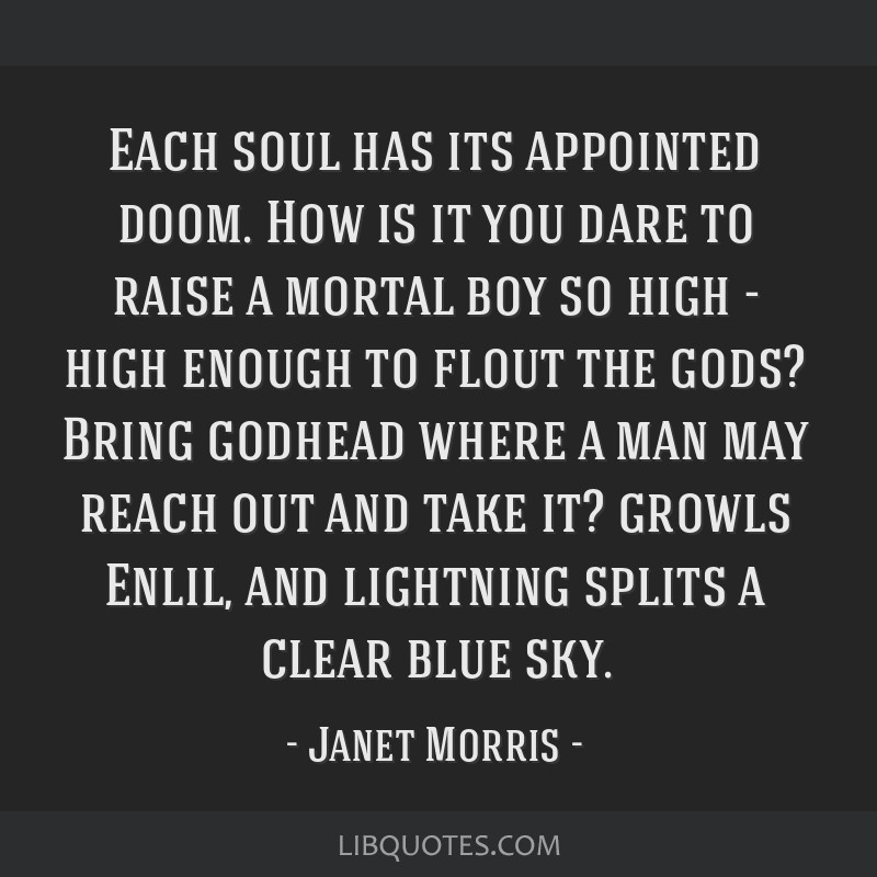 Each soul has its appointed doom. How is it you dare to raise a mortal boy so high - high enough to flout the gods? Bring godhead where a man may...