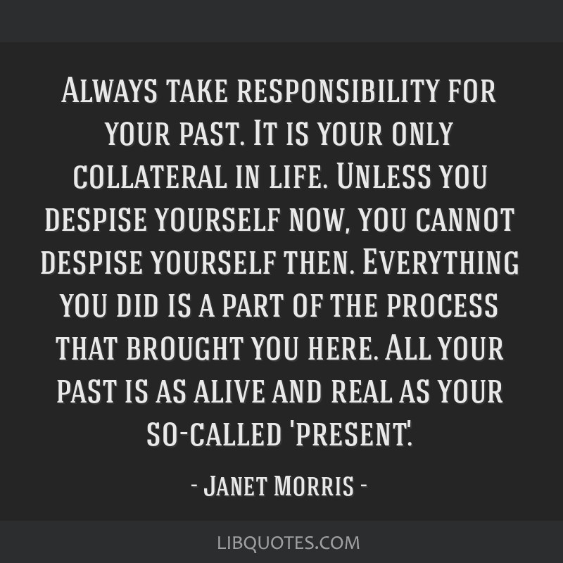 Always take responsibility for your past. It is your only collateral in life. Unless you despise yourself now, you cannot despise yourself then....