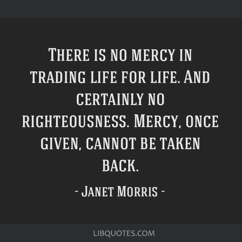 There is no mercy in trading life for life. And certainly no righteousness. Mercy, once given, cannot be taken back.