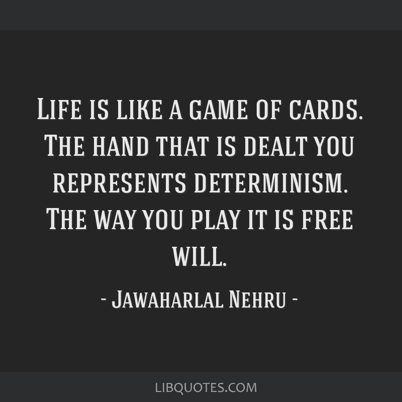 Life is like a game of cards. The hand that is dealt you represents determinism. The way you play it is free will.