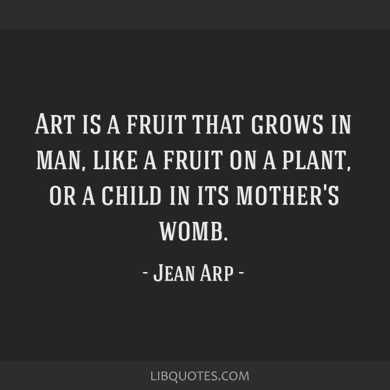 Art is a fruit that grows in man, like a fruit on a plant, or a child in its mother's womb.