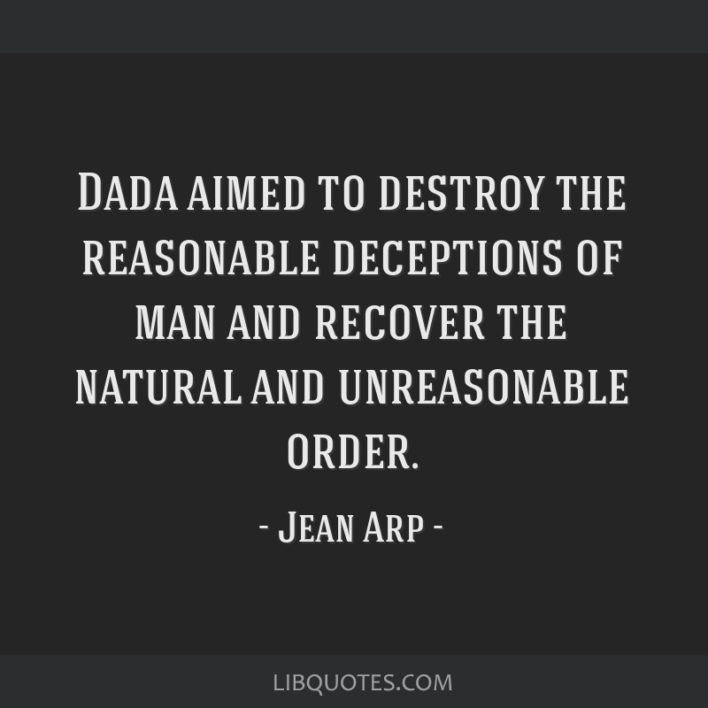 Dada aimed to destroy the reasonable deceptions of man and recover the natural and unreasonable order.