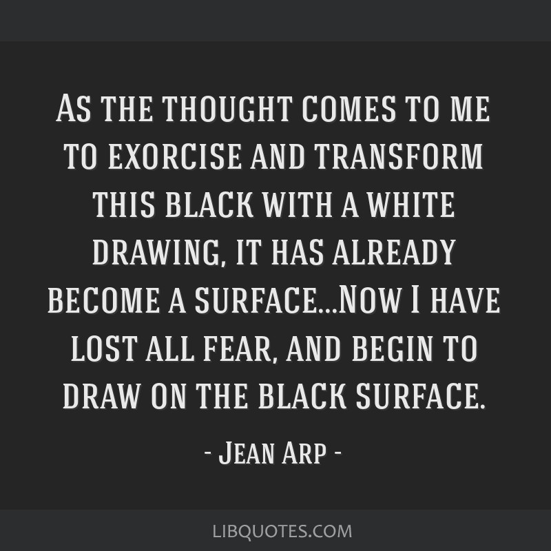 As the thought comes to me to exorcise and transform this black with a white drawing, it has already become a surface...Now I have lost all fear, and ...