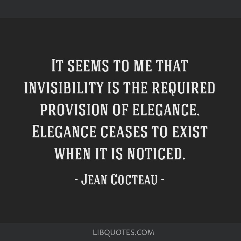 It seems to me that invisibility is the required provision of elegance. Elegance ceases to exist when it is noticed.