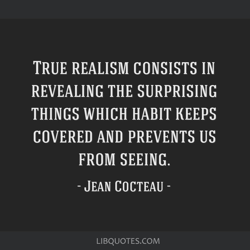 True realism consists in revealing the surprising things which habit keeps covered and prevents us from seeing.