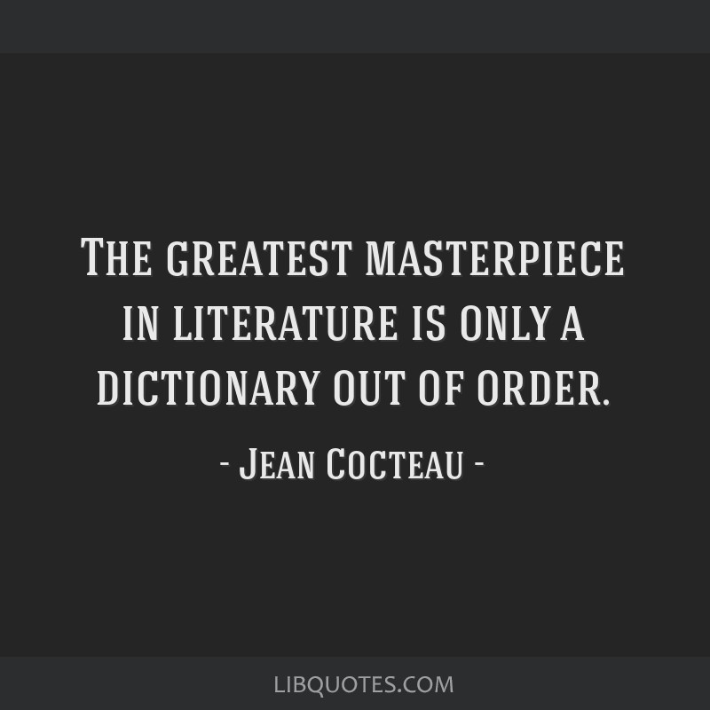 The greatest masterpiece in literature is only a dictionary out of order.