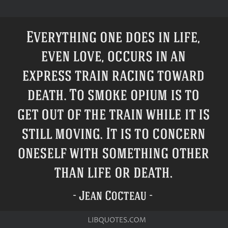 Everything one does in life, even love, occurs in an express train racing toward death. To smoke opium is to get out of the train while it is still...