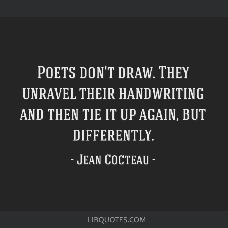 Poets don't draw. They unravel their handwriting and then tie it up again, but differently.