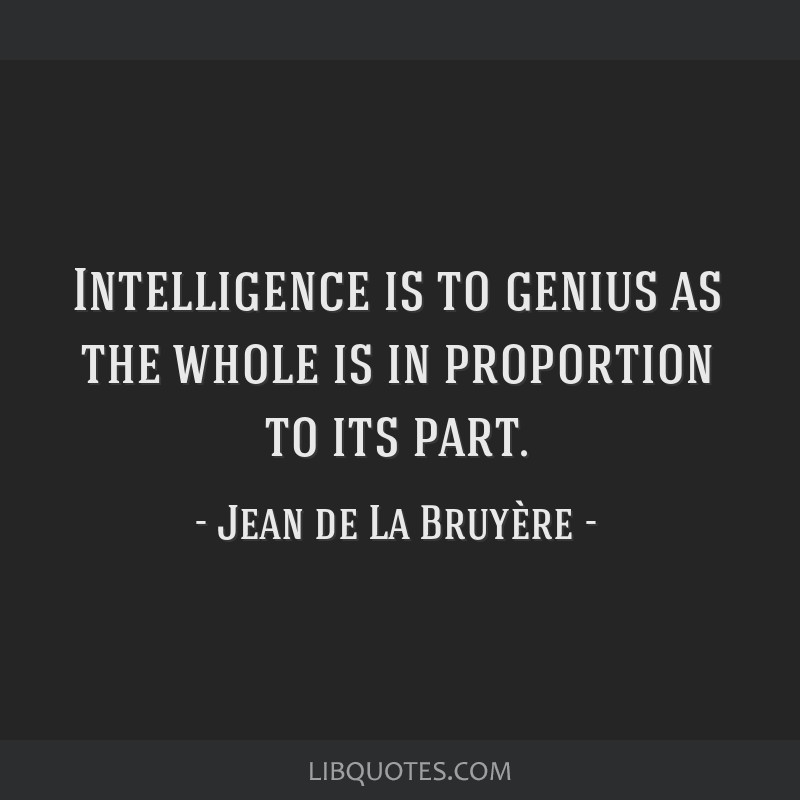 Intelligence is to genius as the whole is in proportion to its part.