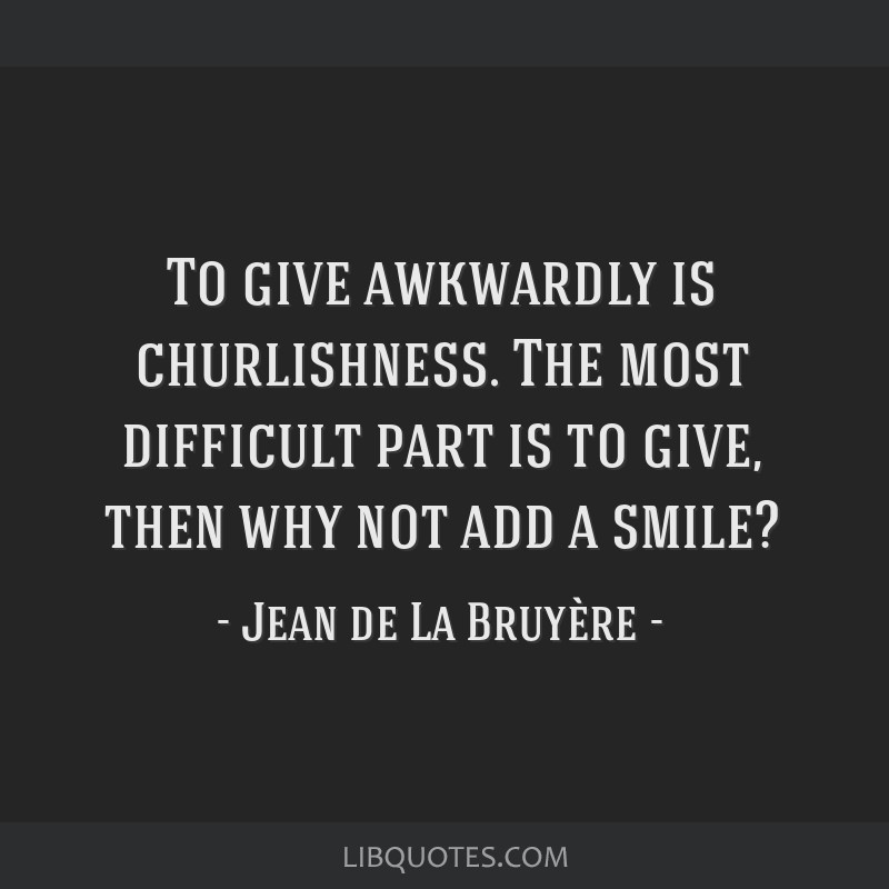 To give awkwardly is churlishness. The most difficult part is to give, then why not add a smile?