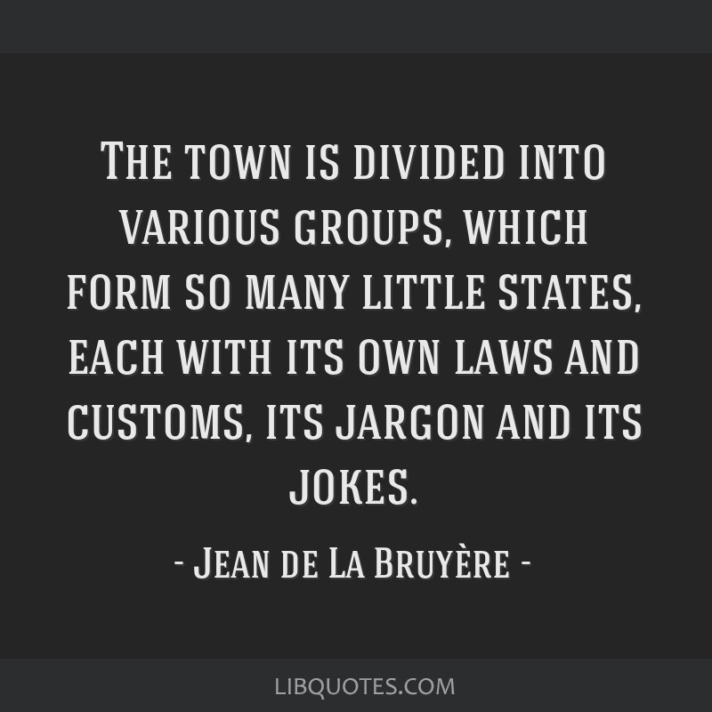 The town is divided into various groups, which form so many little states, each with its own laws and customs, its jargon and its jokes.