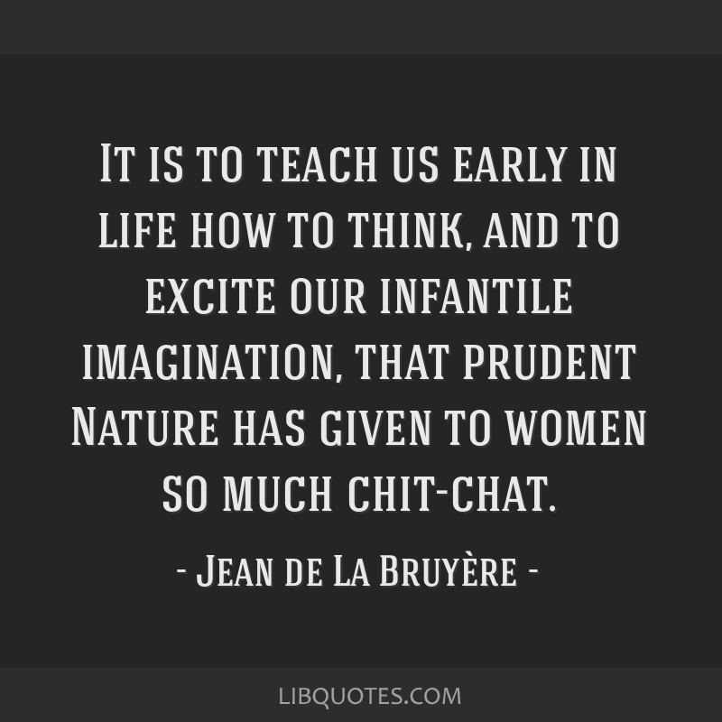 It is to teach us early in life how to think, and to excite our infantile imagination, that prudent Nature has given to women so much chit-chat.