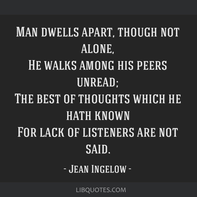 Man dwells apart, though not alone, He walks among his peers unread; The best of thoughts which he hath known For lack of listeners are not said.