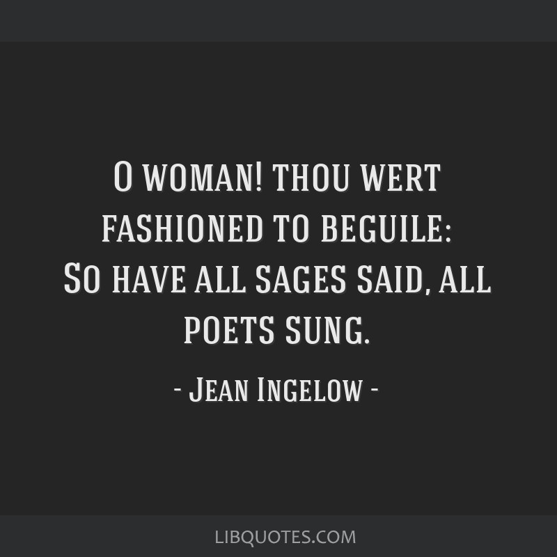 O woman! thou wert fashioned to beguile: So have all sages said, all poets sung.