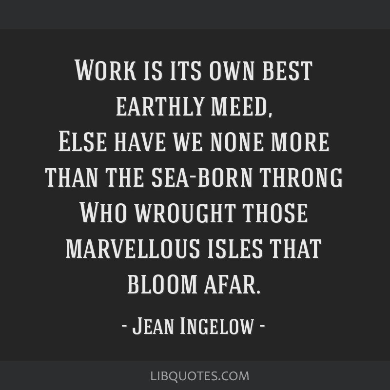 Work is its own best earthly meed, Else have we none more than the sea-born throng Who wrought those marvellous isles that bloom afar.