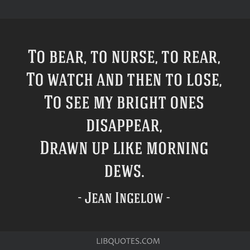 To bear, to nurse, to rear, To watch and then to lose, To see my bright ones disappear, Drawn up like morning dews.