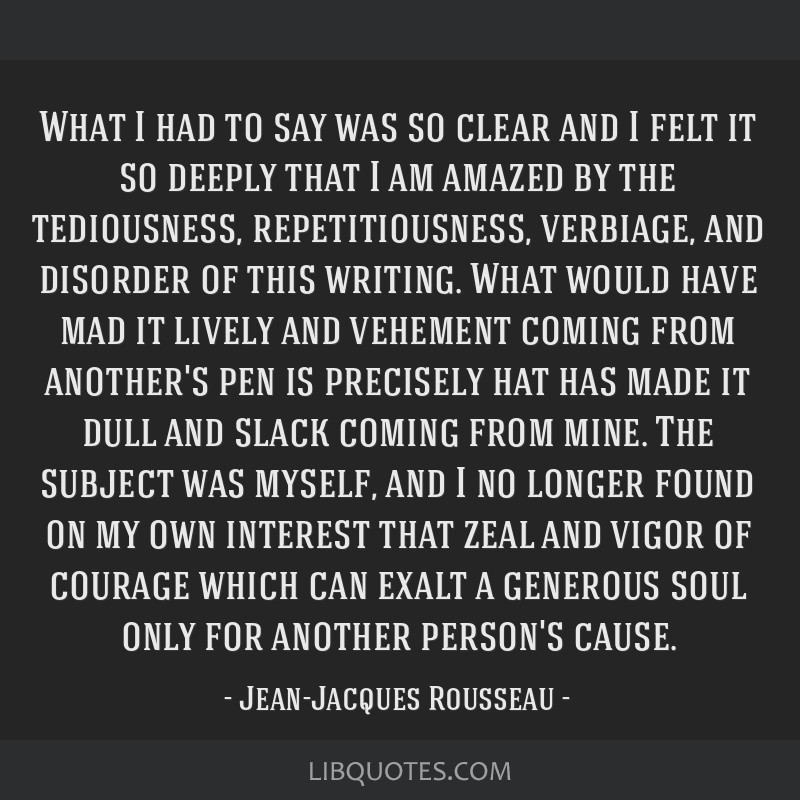 What I had to say was so clear and I felt it so deeply that I am amazed by the tediousness, repetitiousness, verbiage, and disorder of this writing....