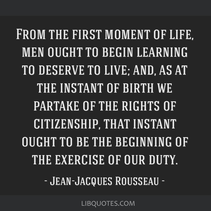 From the first moment of life, men ought to begin learning to deserve to live; and, as at the instant of birth we partake of the rights of...