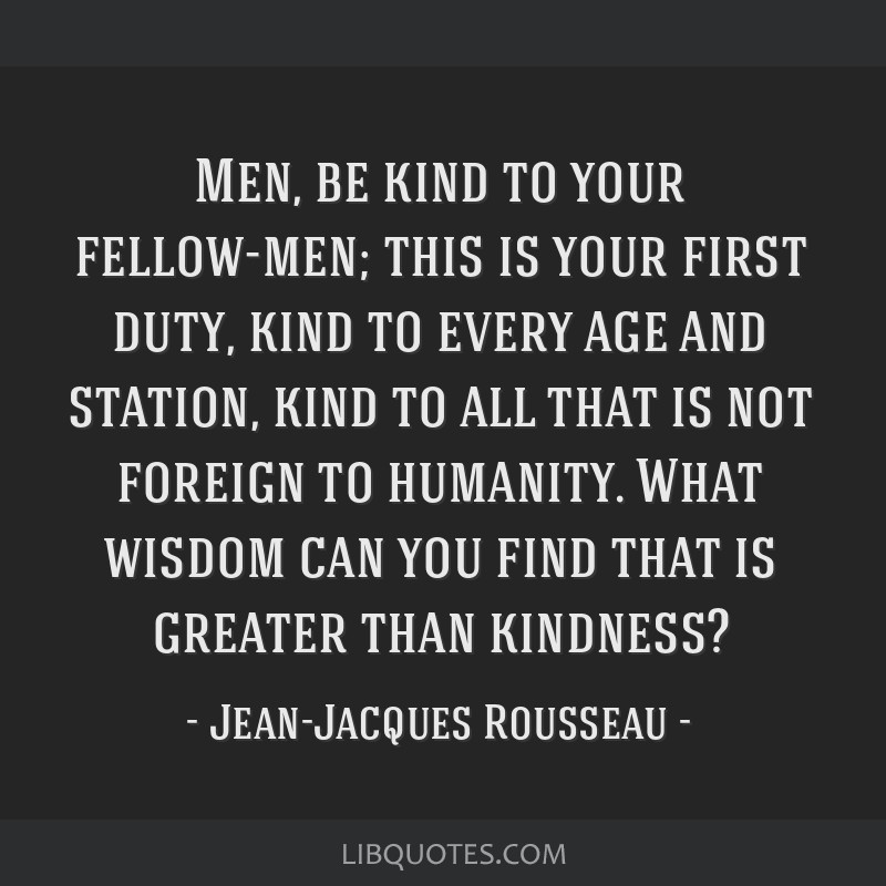 Men, be kind to your fellow-men; this is your first duty, kind to every age and station, kind to all that is not foreign to humanity. What wisdom can ...