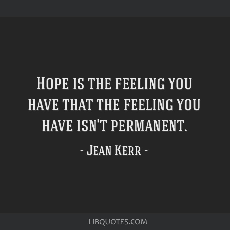 Hope is the feeling you have that the feeling you have isn't permanent.