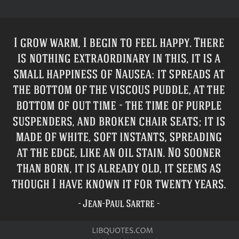 I grow warm, I begin to feel happy. There is nothing extraordinary in this, it is a small happiness of Nausea: it spreads at the bottom of the...