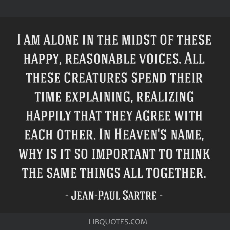 I am alone in the midst of these happy, reasonable voices. All these creatures spend their time explaining, realizing happily that they agree with...