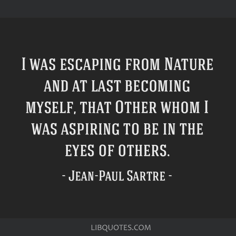 I was escaping from Nature and at last becoming myself, that Other whom I was aspiring to be in the eyes of others.