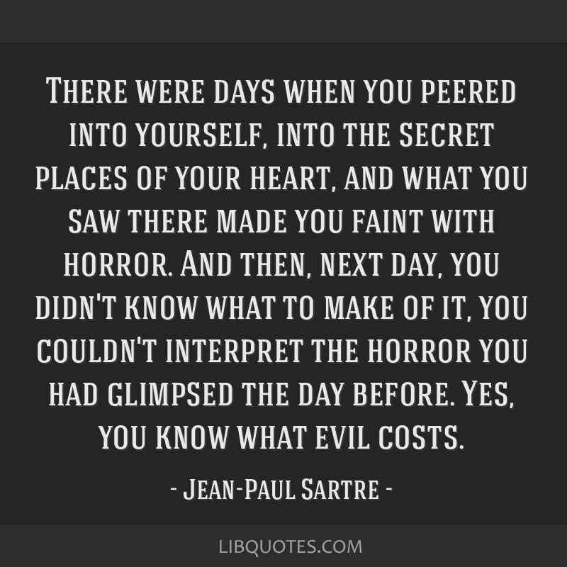 There were days when you peered into yourself, into the secret places of your heart, and what you saw there made you faint with horror. And then,...