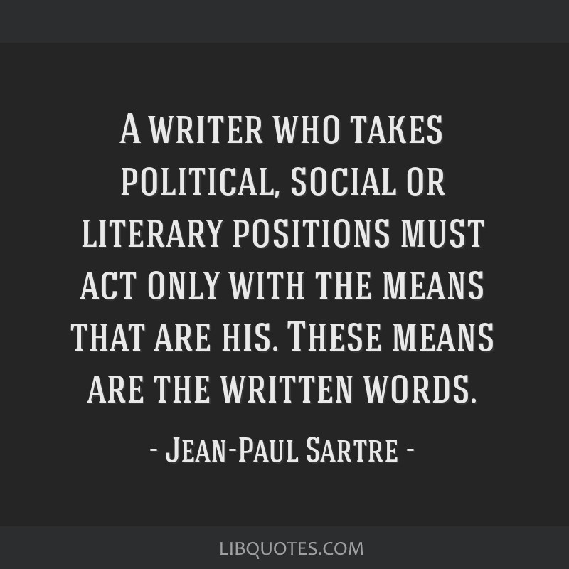A writer who takes political, social or literary positions must act only with the means that are his. These means are the written words.