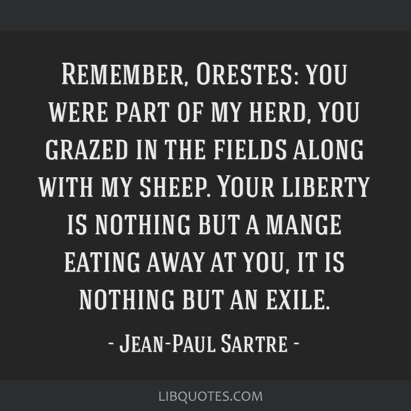 Remember, Orestes: you were part of my herd, you grazed in the fields along with my sheep. Your liberty is nothing but a mange eating away at you, it ...