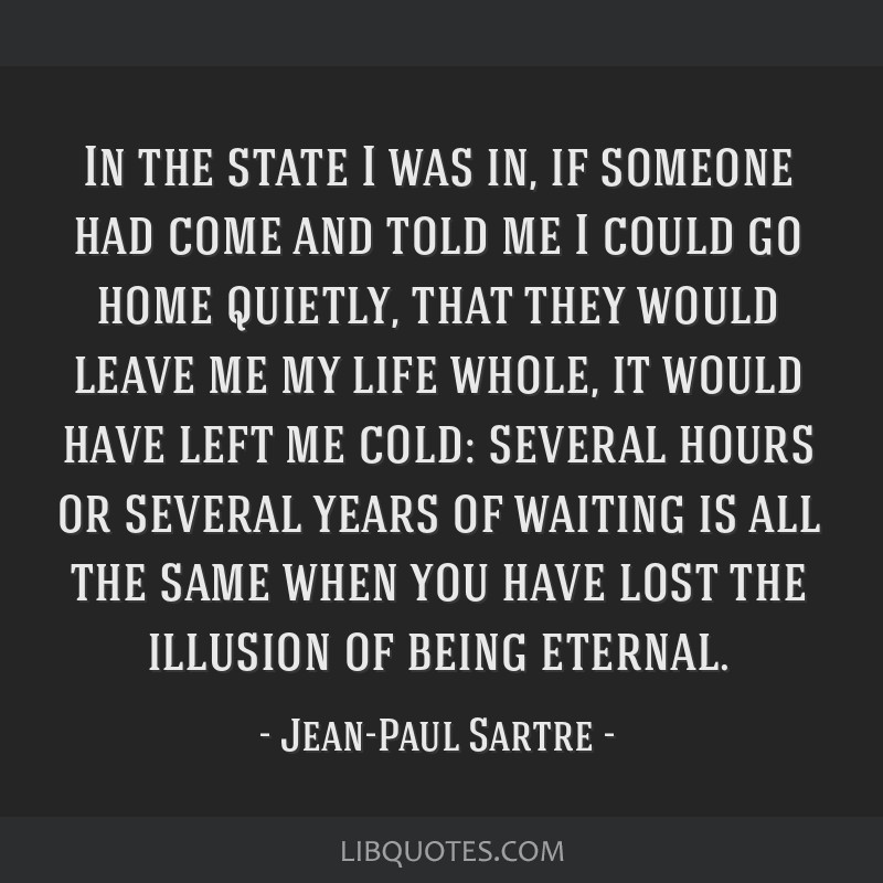 In the state I was in, if someone had come and told me I could go home quietly, that they would leave me my life whole, it would have left me cold:...