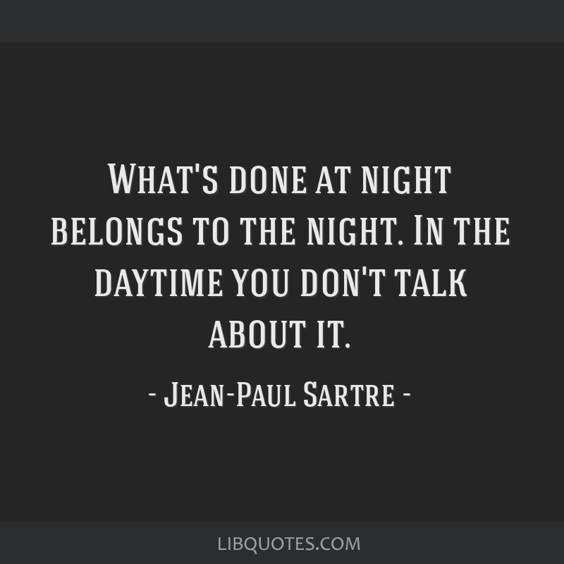 What's done at night belongs to the night. In the daytime you don't talk about it.