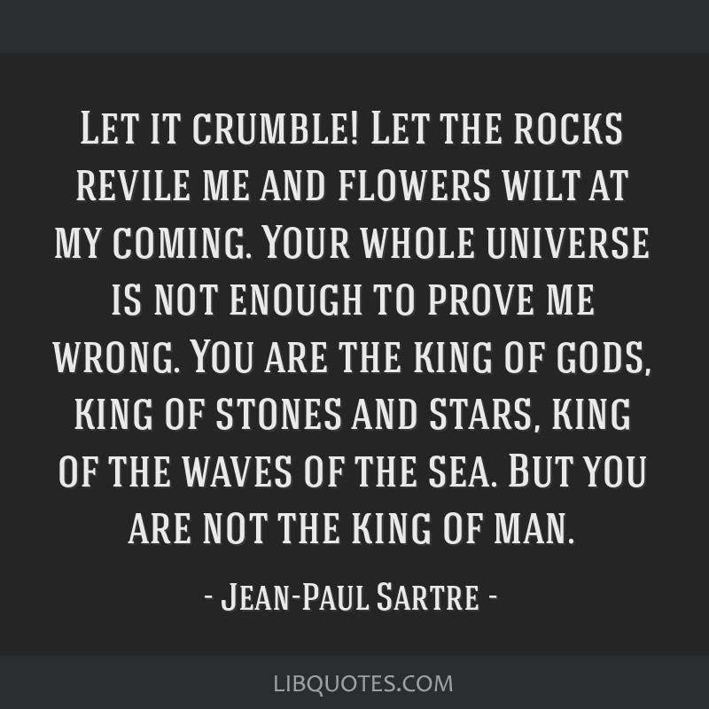 Let it crumble! Let the rocks revile me and flowers wilt at my coming. Your whole universe is not enough to prove me wrong. You are the king of gods, ...